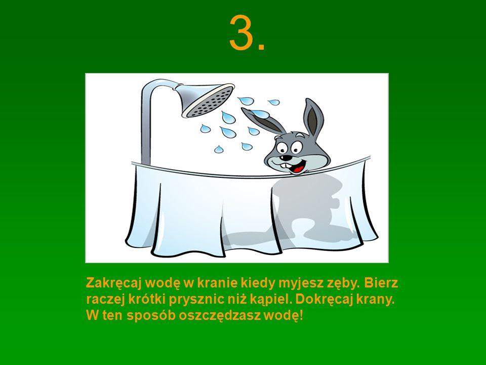 3. Zakręcaj wodę w kranie kiedy myjesz zęby. Bierz raczej krótki prysznic niż kąpiel.