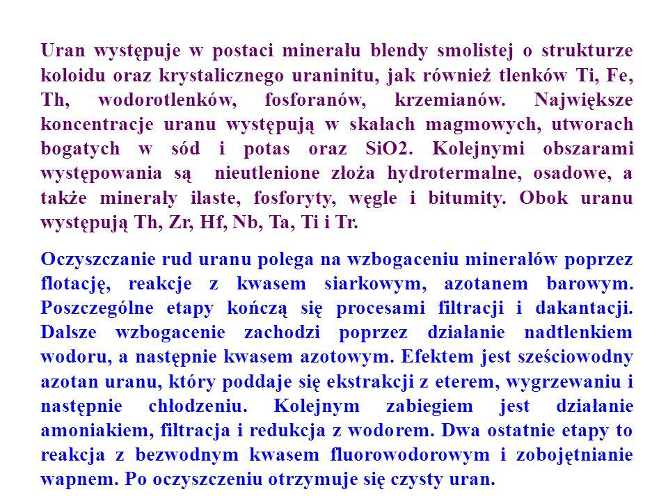 Uran występuje w postaci minerału blendy smolistej o strukturze koloidu oraz krystalicznego uraninitu, jak również tlenków Ti, Fe, Th, wodorotlenków, fosforanów, krzemianów. Największe koncentracje uranu występują w skałach magmowych, utworach bogatych w sód i potas oraz SiO2. Kolejnymi obszarami występowania są nieutlenione złoża hydrotermalne, osadowe, a także minerały ilaste, fosforyty, węgle i bitumity. Obok uranu występują Th, Zr, Hf, Nb, Ta, Ti i Tr.