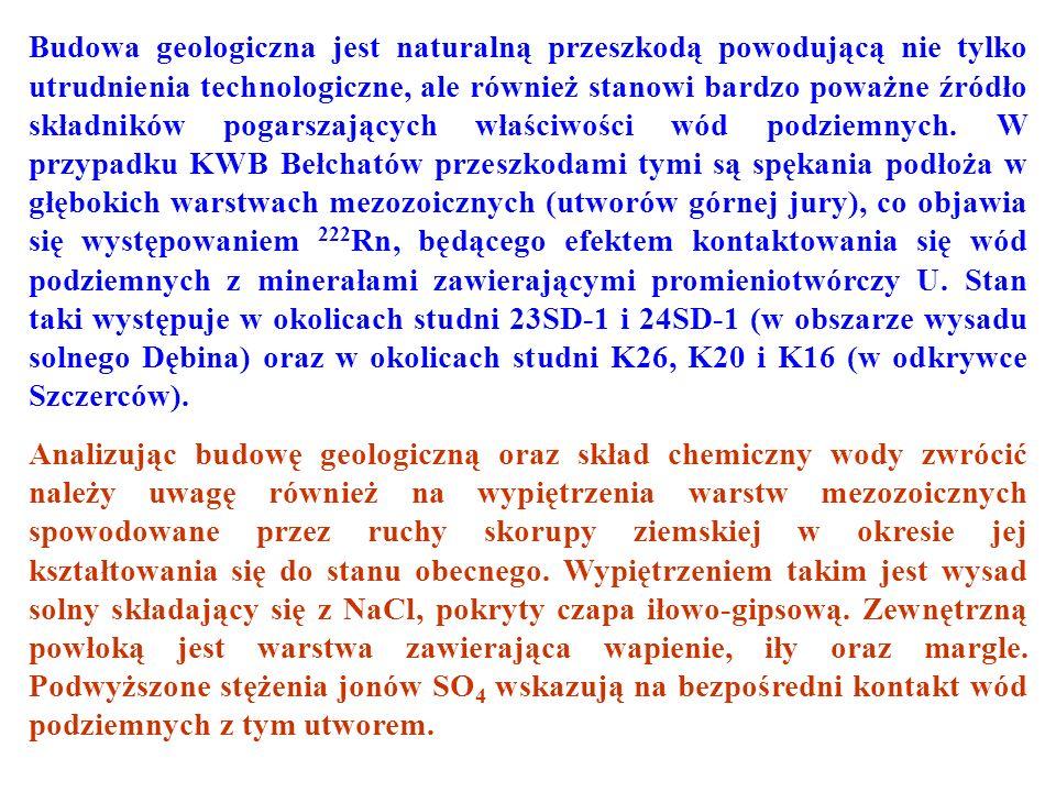 Budowa geologiczna jest naturalną przeszkodą powodującą nie tylko utrudnienia technologiczne, ale również stanowi bardzo poważne źródło składników pogarszających właściwości wód podziemnych. W przypadku KWB Bełchatów przeszkodami tymi są spękania podłoża w głębokich warstwach mezozoicznych (utworów górnej jury), co objawia się występowaniem 222Rn, będącego efektem kontaktowania się wód podziemnych z minerałami zawierającymi promieniotwórczy U. Stan taki występuje w okolicach studni 23SD-1 i 24SD-1 (w obszarze wysadu solnego Dębina) oraz w okolicach studni K26, K20 i K16 (w odkrywce Szczerców).