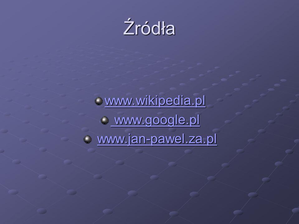 Źródła www.wikipedia.pl www.google.pl www.jan-pawel.za.pl
