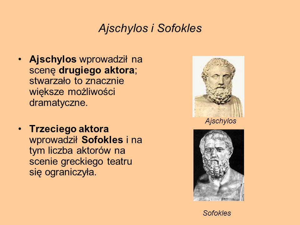 Ajschylos i Sofokles Ajschylos wprowadził na scenę drugiego aktora; stwarzało to znacznie większe możliwości dramatyczne.