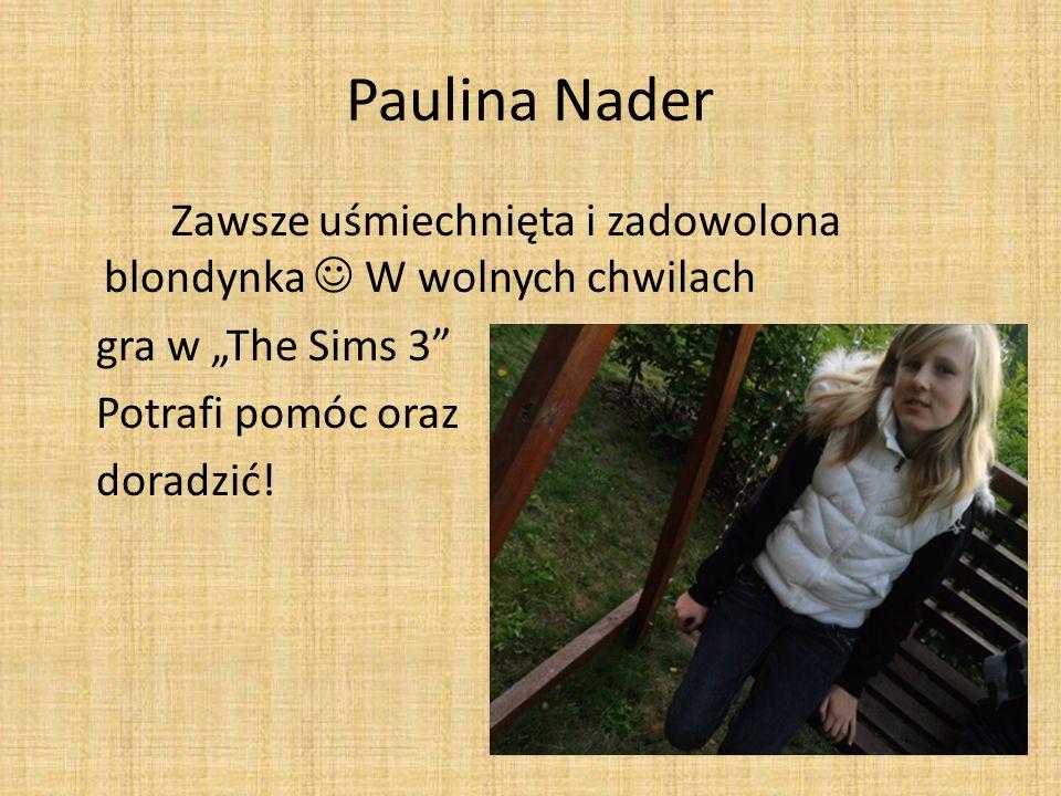 """Paulina NaderZawsze uśmiechnięta i zadowolona blondynka  W wolnych chwilach gra w """"The Sims 3 Potrafi pomóc oraz doradzić."""