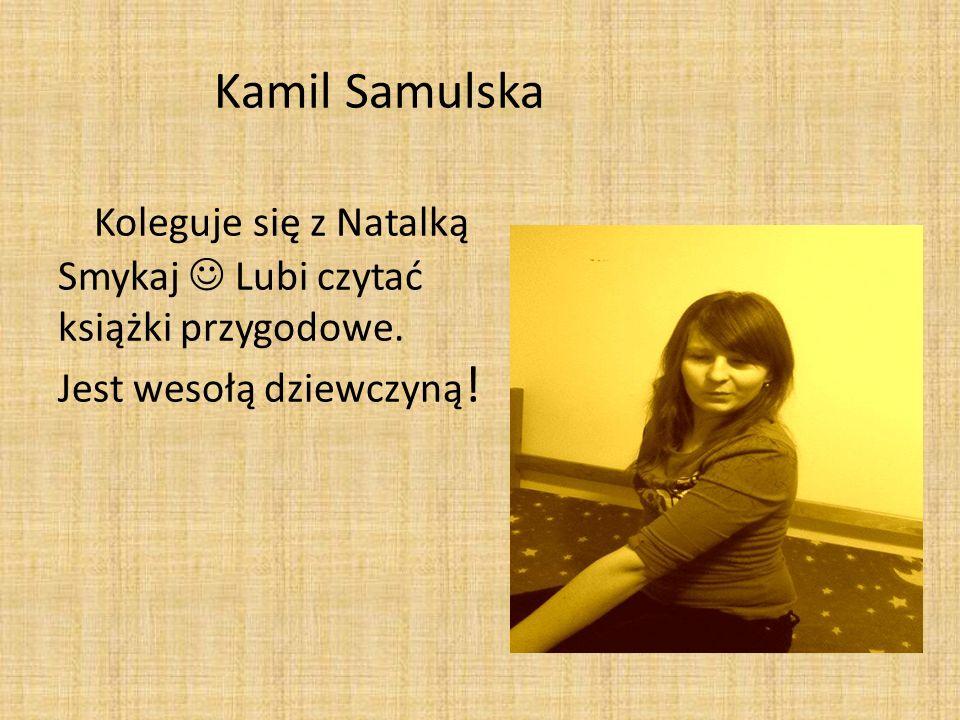 Kamil Samulska Koleguje się z Natalką Smykaj  Lubi czytać książki przygodowe.