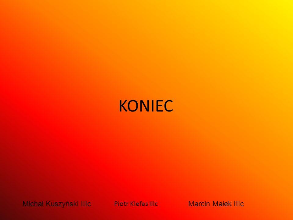 KONIEC Michał Kuszyński IIIc Piotr Klefas IIIc Marcin Małek IIIc