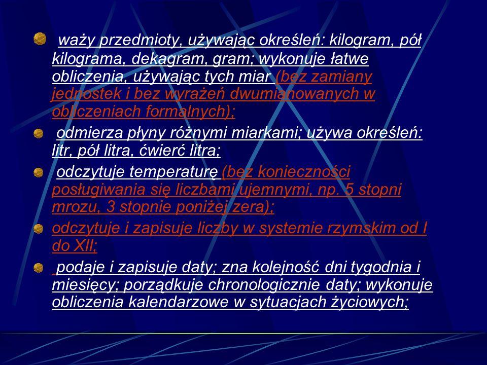 waży przedmioty, używając określeń: kilogram, pół kilograma, dekagram, gram; wykonuje łatwe obliczenia, używając tych miar (bez zamiany jednostek i bez wyrażeń dwumianowanych w obliczeniach formalnych);