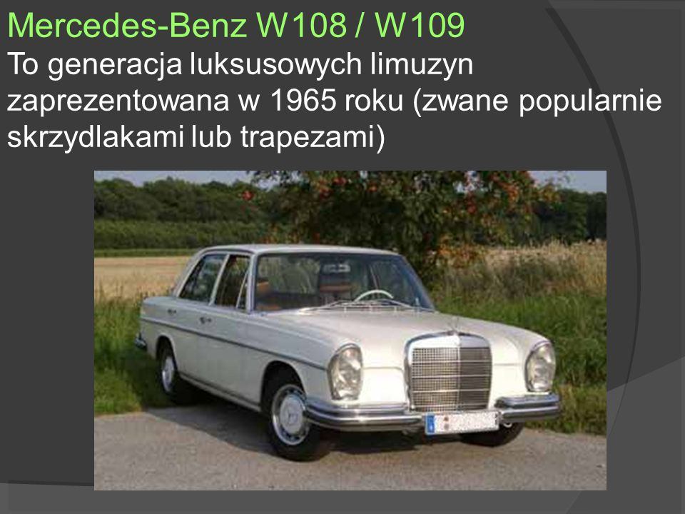 Mercedes-Benz W108 / W109 To generacja luksusowych limuzyn zaprezentowana w 1965 roku (zwane popularnie skrzydlakami lub trapezami)