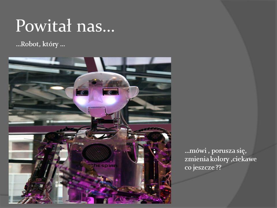 Powitał nas… …Robot, który …