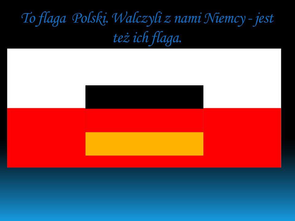 To flaga Polski. Walczyli z nami Niemcy - jest też ich flaga.