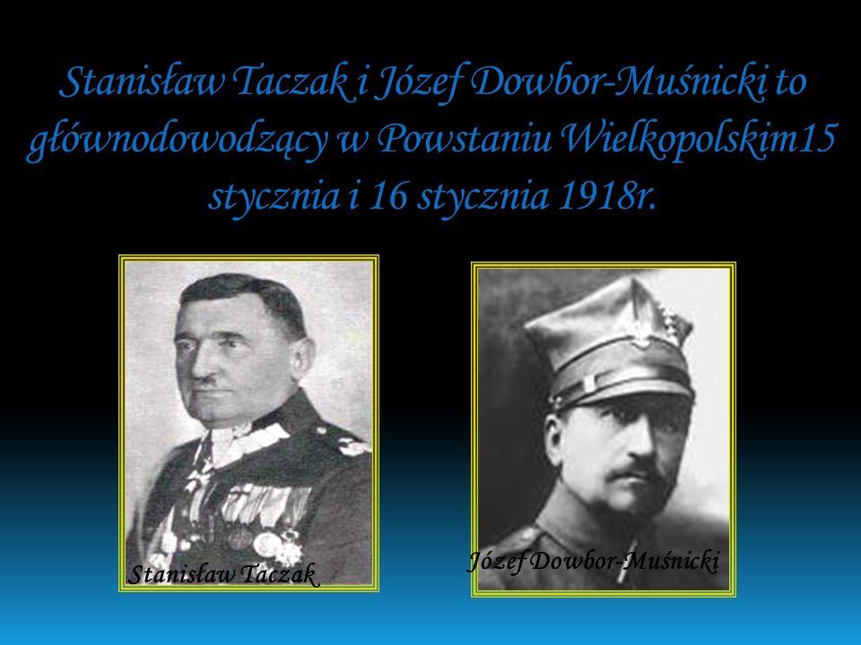 Stanisław Taczak i Józef Dowbor-Muśnicki to głównodowodzący w Powstaniu Wielkopolskim15 stycznia i 16 stycznia 1918r.