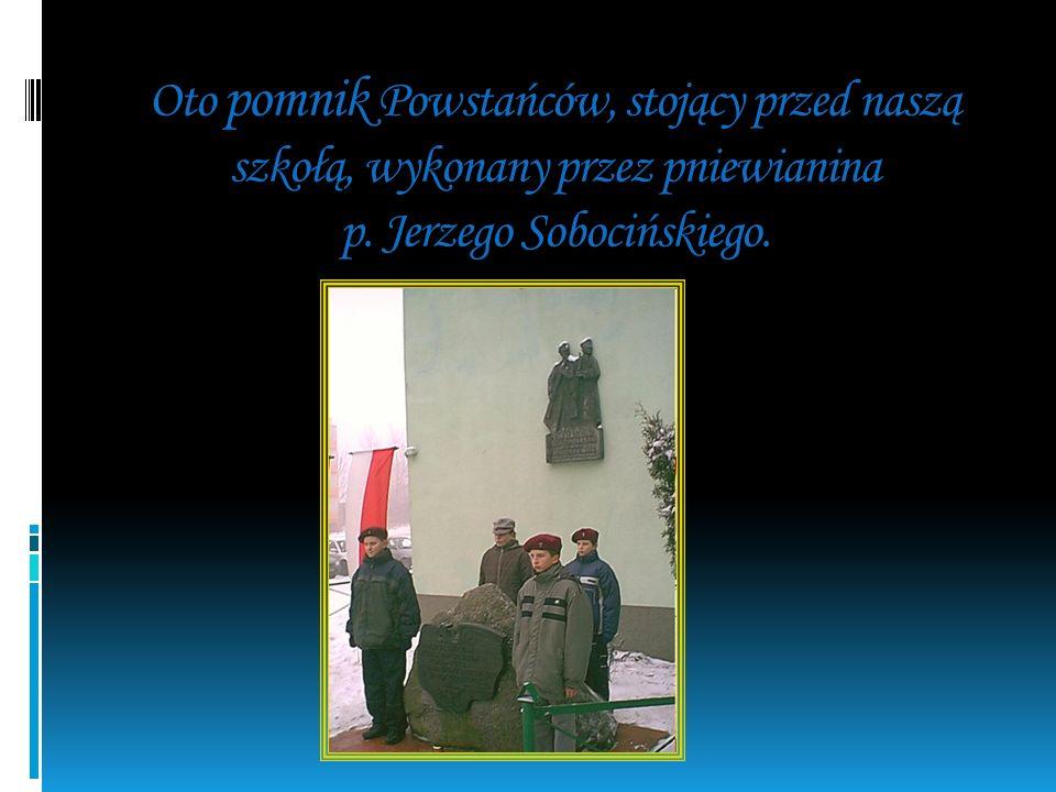 Oto pomnik Powstańców, stojący przed naszą szkołą, wykonany przez pniewianina p.