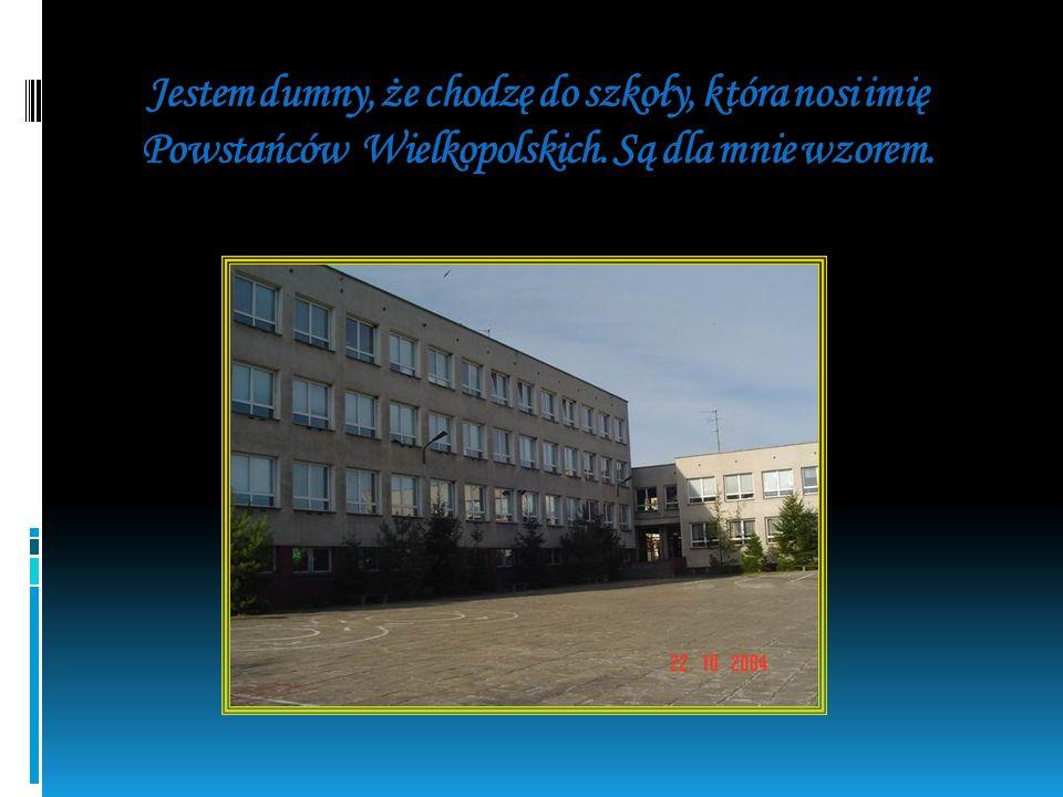 Jestem dumny, że chodzę do szkoły, która nosi imię Powstańców Wielkopolskich. Są dla mnie wzorem.