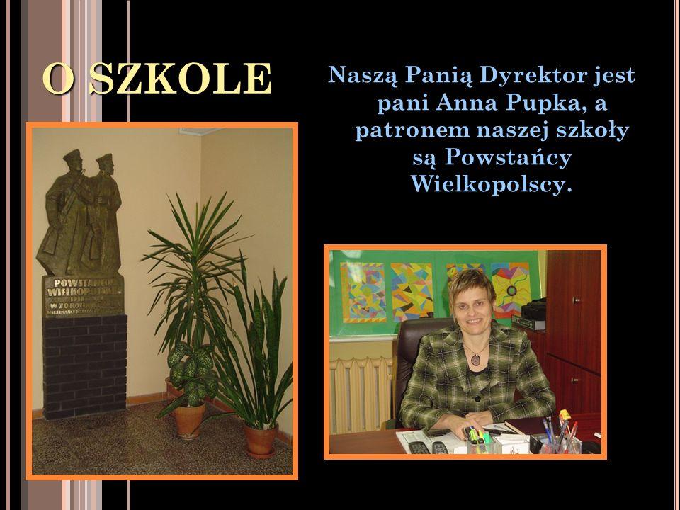 O SZKOLE Naszą Panią Dyrektor jest pani Anna Pupka, a patronem naszej szkoły są Powstańcy Wielkopolscy.