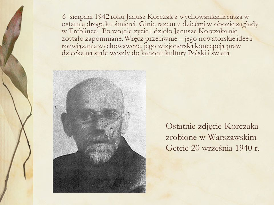 6 sierpnia 1942 roku Janusz Korczak z wychowankami rusza w ostatnią drogę ku śmierci. Ginie razem z dziećmi w obozie zagłady w Treblince. Po wojnie życie i dzieło Janusza Korczaka nie zostało zapomniane. Wręcz przeciwnie – jego nowatorskie idee i rozwiązania wychowawcze, jego wizjonerska koncepcja praw dziecka na stałe weszły do kanonu kultury Polski i świata.