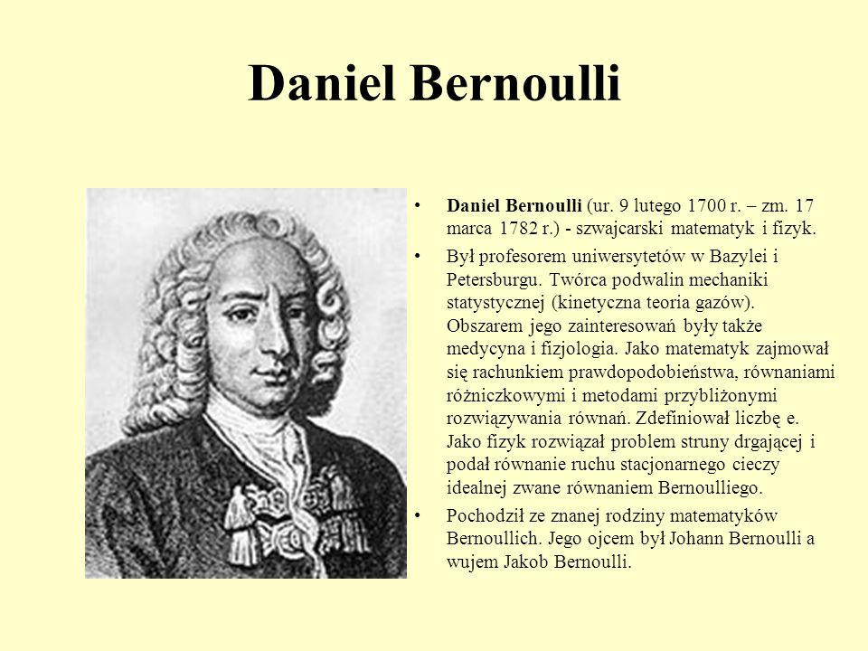 Daniel Bernoulli Daniel Bernoulli (ur. 9 lutego 1700 r. – zm. 17 marca 1782 r.) - szwajcarski matematyk i fizyk.