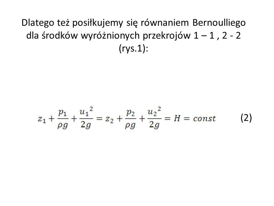 Dlatego też posiłkujemy się równaniem Bernoulliego dla środków wyróżnionych przekrojów 1 – 1 , 2 - 2 (rys.1):