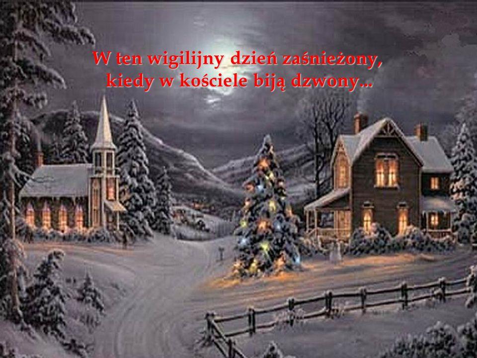 W ten wigilijny dzień zaśnieżony, kiedy w kościele biją dzwony...