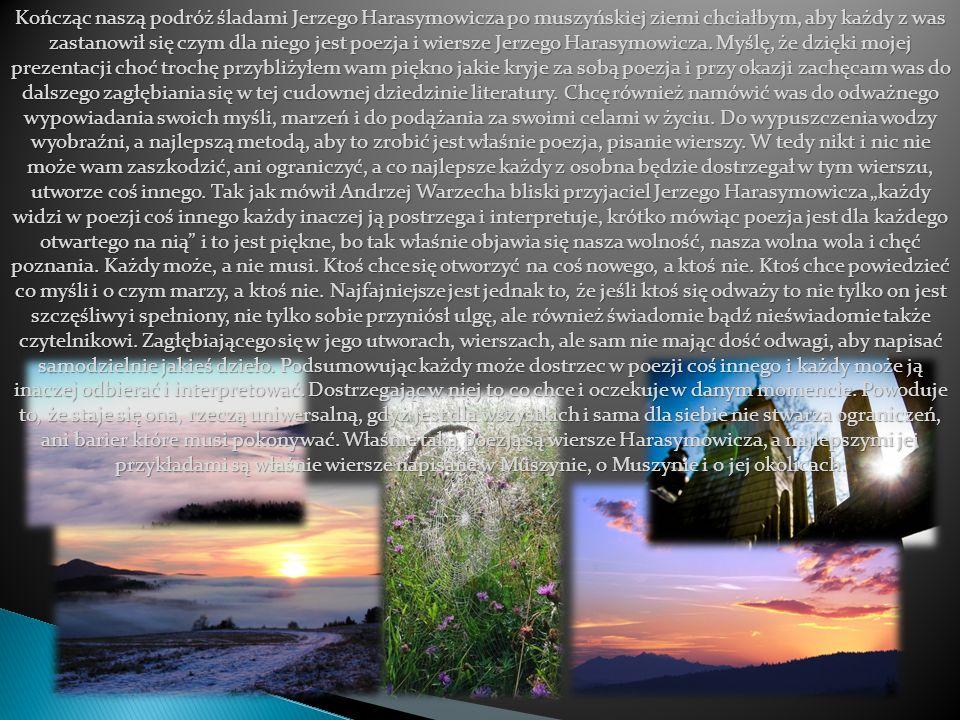 Kończąc naszą podróż śladami Jerzego Harasymowicza po muszyńskiej ziemi chciałbym, aby każdy z was zastanowił się czym dla niego jest poezja i wiersze Jerzego Harasymowicza.