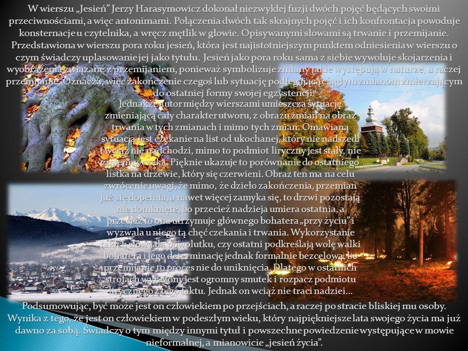 """W wierszu """"Jesień Jerzy Harasymowicz dokonał niezwykłej fuzji dwóch pojęć będących swoimi przeciwnościami, a więc antonimami. Połączenia dwóch tak skrajnych pojęć i ich konfrontacja powoduje konsternacje u czytelnika, a wręcz mętlik w głowie. Opisywanymi słowami są trwanie i przemijanie. Przedstawiona w wierszu pora roku jesień, która jest najistotniejszym punktem odniesienia w wierszu o czym świadczy uplasowanie jej jako tytułu. Jesień jako pora roku sama z siebie wywołuje skojarzenia i wyobrażenia związane z przemijaniem, ponieważ symbolizuje zmiany jakie występują w naturze, a raczej przemijanie. Oznacza, więc zakończenie czegoś lub sytuację podlegającą ciągłym zmianom zmierzającym do ostatniej formy swojej egzystencji."""
