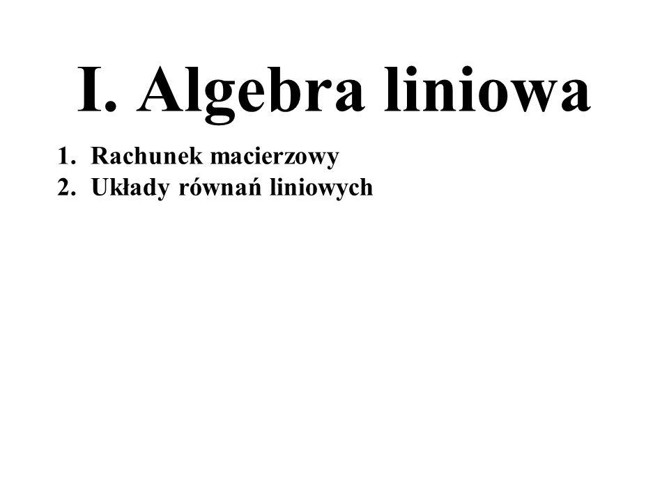 I. Algebra liniowa Rachunek macierzowy Układy równań liniowych