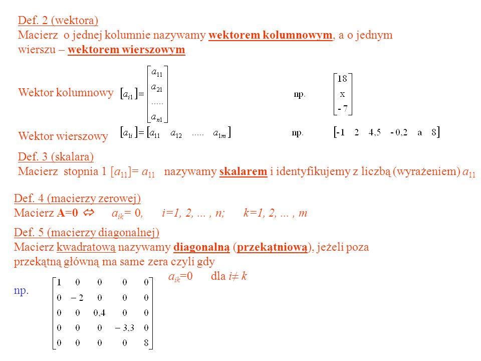 Def. 2 (wektora) Macierz o jednej kolumnie nazywamy wektorem kolumnowym, a o jednym wierszu – wektorem wierszowym.
