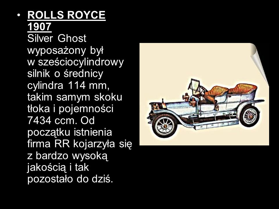 ROLLS ROYCE 1907 Silver Ghost wyposażony był w sześciocylindrowy silnik o średnicy cylindra 114 mm, takim samym skoku tłoka i pojemności 7434 ccm.