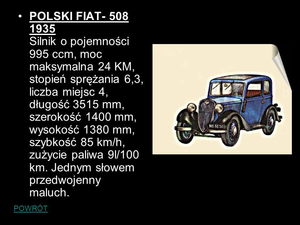POLSKI FIAT- 508 1935 Silnik o pojemności 995 ccm, moc maksymalna 24 KM, stopień sprężania 6,3, liczba miejsc 4, długość 3515 mm, szerokość 1400 mm, wysokość 1380 mm, szybkość 85 km/h, zużycie paliwa 9l/100 km. Jednym słowem przedwojenny maluch.