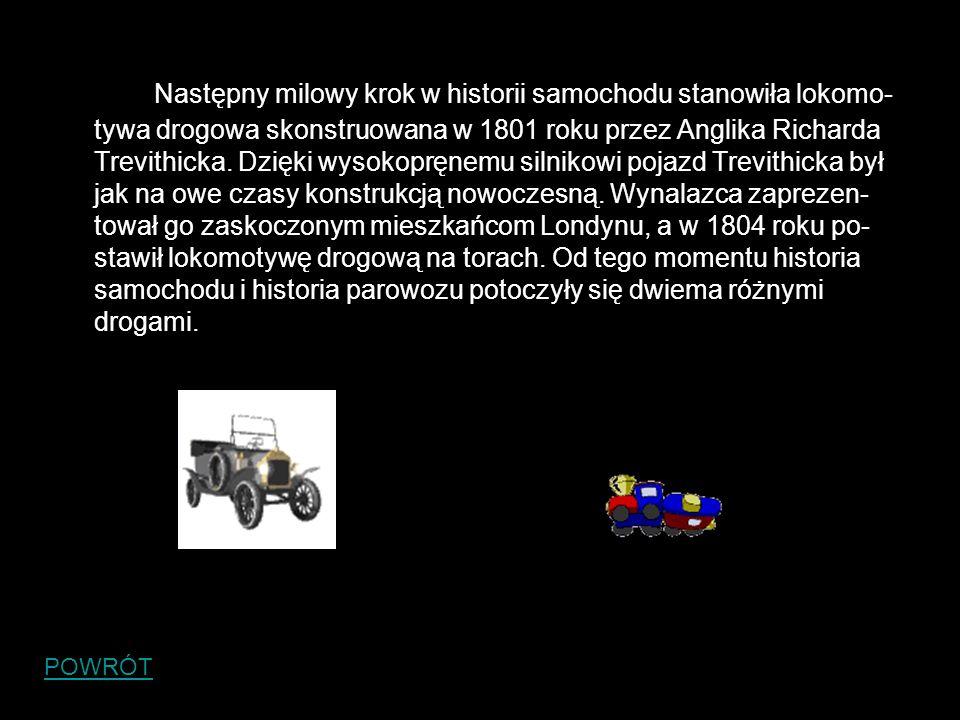 Następny milowy krok w historii samochodu stanowiła lokomo-tywa drogowa skonstruowana w 1801 roku przez Anglika Richarda Trevithicka. Dzięki wysokopręnemu silnikowi pojazd Trevithicka był jak na owe czasy konstrukcją nowoczesną. Wynalazca zaprezen-tował go zaskoczonym mieszkańcom Londynu, a w 1804 roku po-stawił lokomotywę drogową na torach. Od tego momentu historia samochodu i historia parowozu potoczyły się dwiema różnymi drogami.