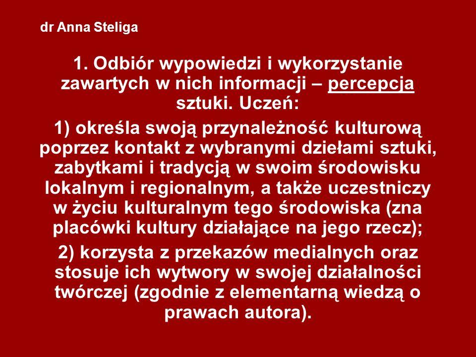 dr Anna Steliga 1. Odbiór wypowiedzi i wykorzystanie zawartych w nich informacji – percepcja sztuki. Uczeń: