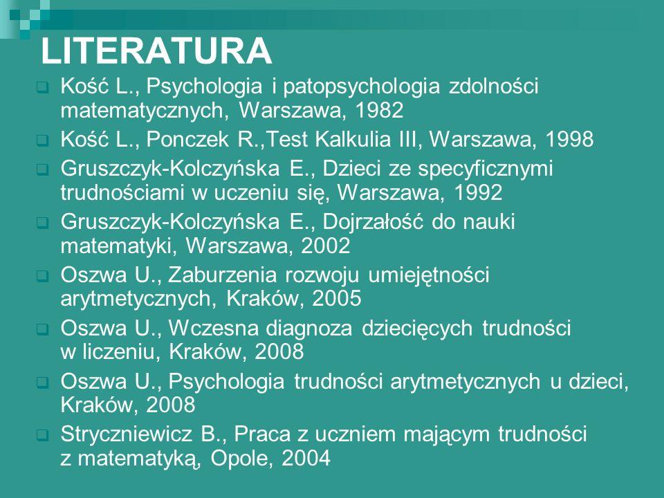 LITERATURA Kość L., Psychologia i patopsychologia zdolności matematycznych, Warszawa, 1982. Kość L., Ponczek R.,Test Kalkulia III, Warszawa, 1998.