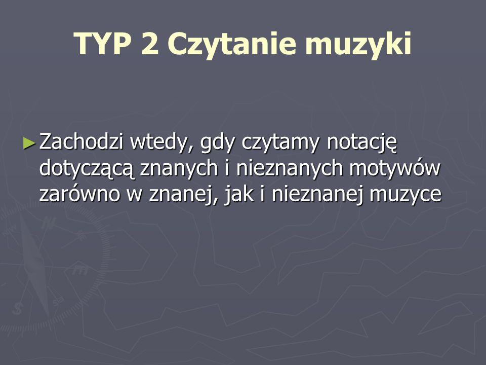 TYP 2 Czytanie muzyki Zachodzi wtedy, gdy czytamy notację dotyczącą znanych i nieznanych motywów zarówno w znanej, jak i nieznanej muzyce.