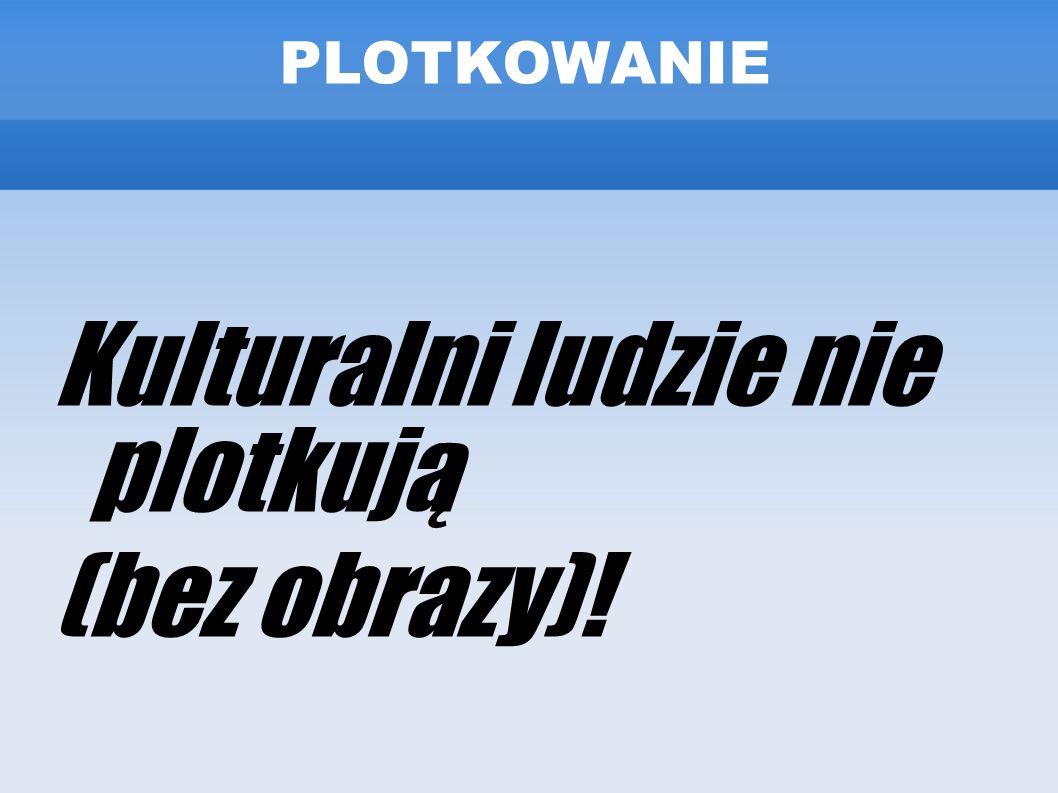 Kulturalni ludzie nie plotkują (bez obrazy)!