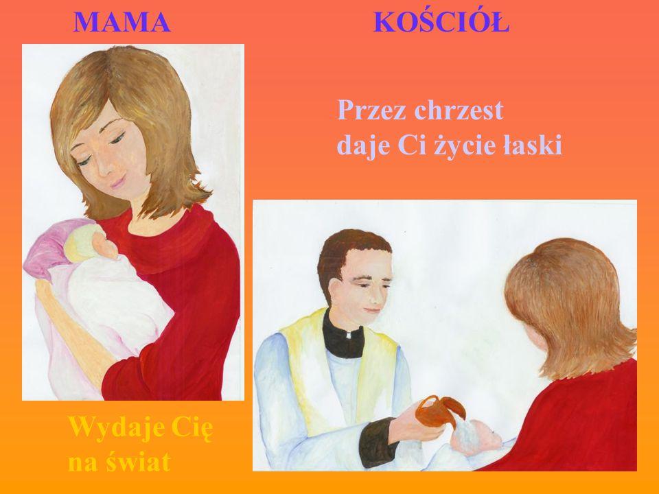 MAMA KOŚCIÓŁ Przez chrzest daje Ci życie łaski Wydaje Cię na świat