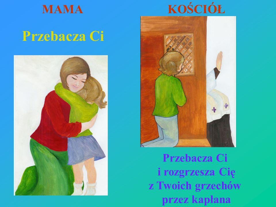 Przebacza Ci MAMA KOŚCIÓŁ Przebacza Ci i rozgrzesza Cię