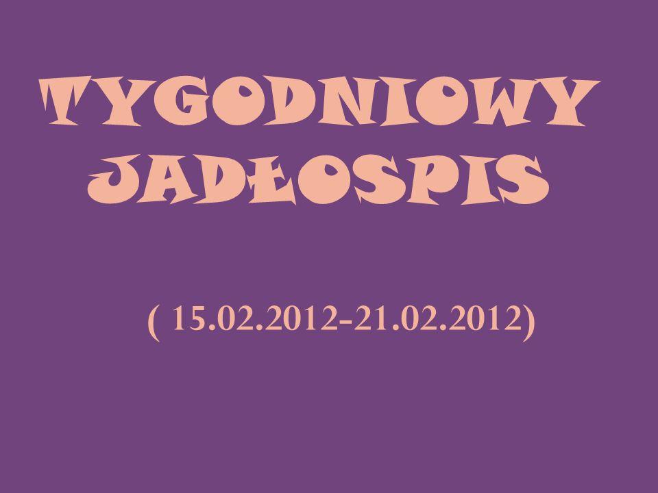TYGODNIOWY JADŁOSPIS ( 15.02.2012-21.02.2012)