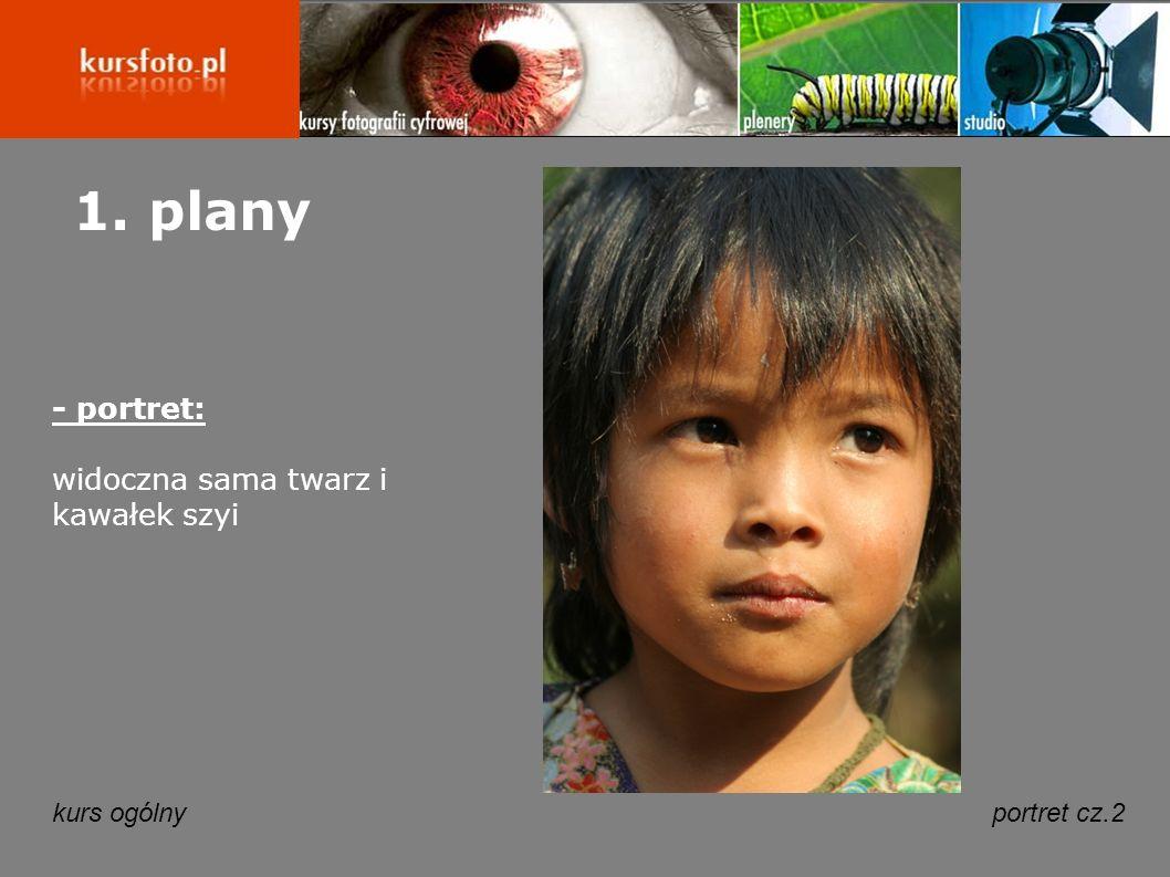 1. plany - portret: widoczna sama twarz i kawałek szyi kurs ogólny