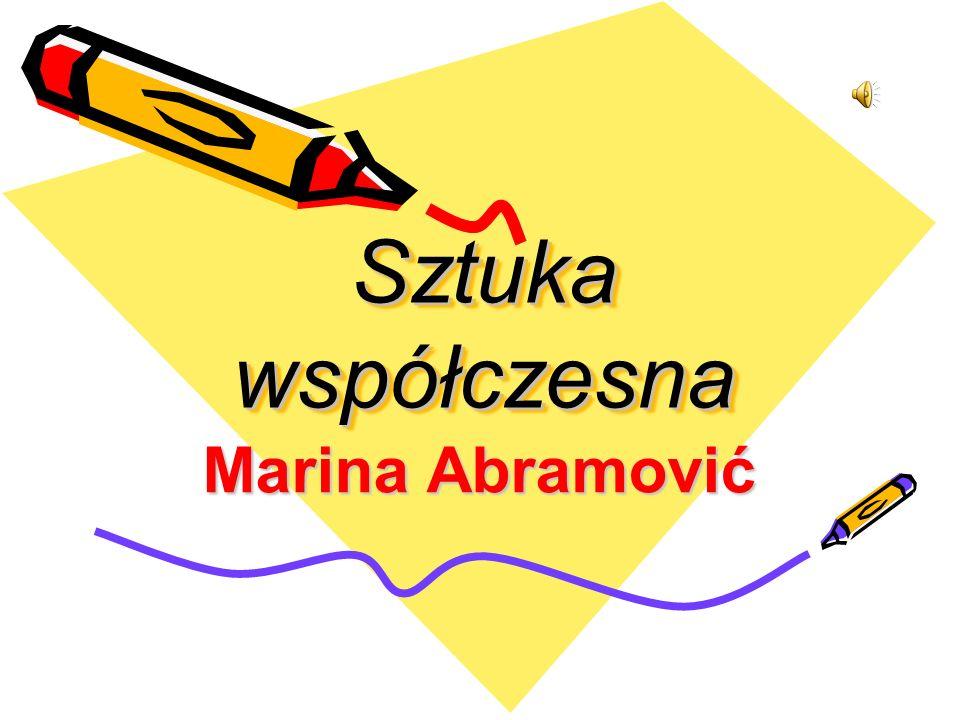 Sztuka współczesna Marina Abramović Opracowała Zuzanna Kaczmarek