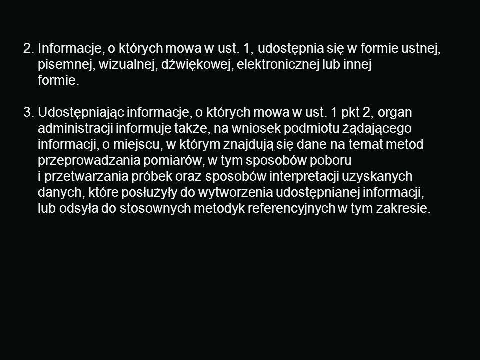 2. Informacje, o których mowa w ust. 1, udostępnia się w formie ustnej, pisemnej, wizualnej, dźwiękowej, elektronicznej lub innej formie. 3. Udostępniając informacje, o których mowa w ust. 1 pkt 2, organ administracji informuje także, na wniosek podmiotu żądającego informacji, o miejscu, w którym znajdują się dane na temat metod przeprowadzania pomiarów, w tym sposobów poboru