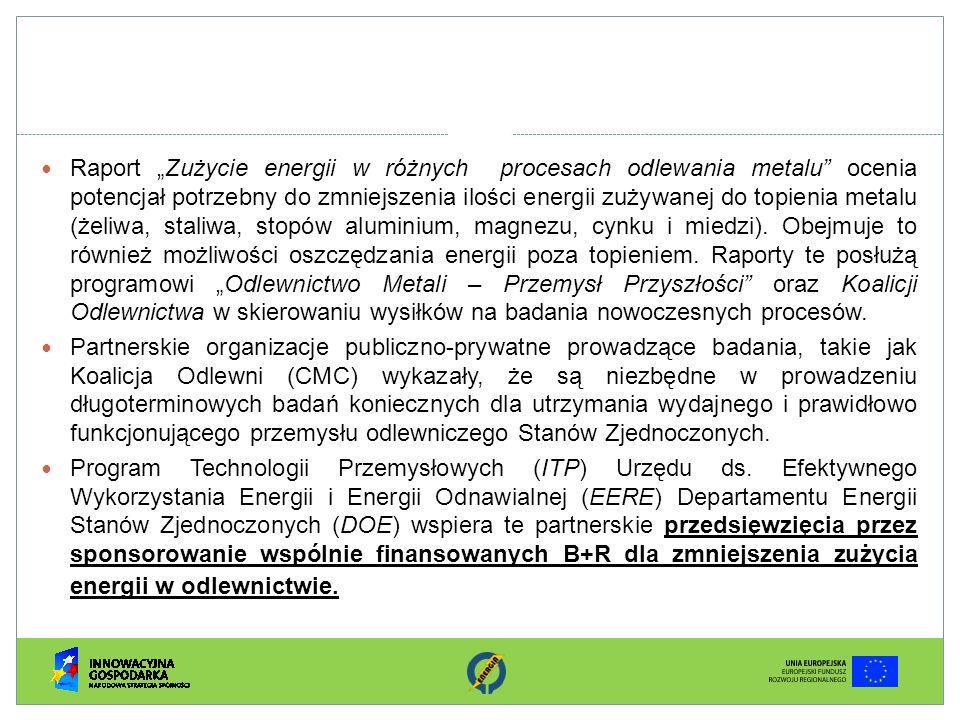 """Raport """"Zużycie energii w różnych procesach odlewania metalu ocenia potencjał potrzebny do zmniejszenia ilości energii zużywanej do topienia metalu (żeliwa, staliwa, stopów aluminium, magnezu, cynku i miedzi). Obejmuje to również możliwości oszczędzania energii poza topieniem. Raporty te posłużą programowi """"Odlewnictwo Metali – Przemysł Przyszłości oraz Koalicji Odlewnictwa w skierowaniu wysiłków na badania nowoczesnych procesów."""