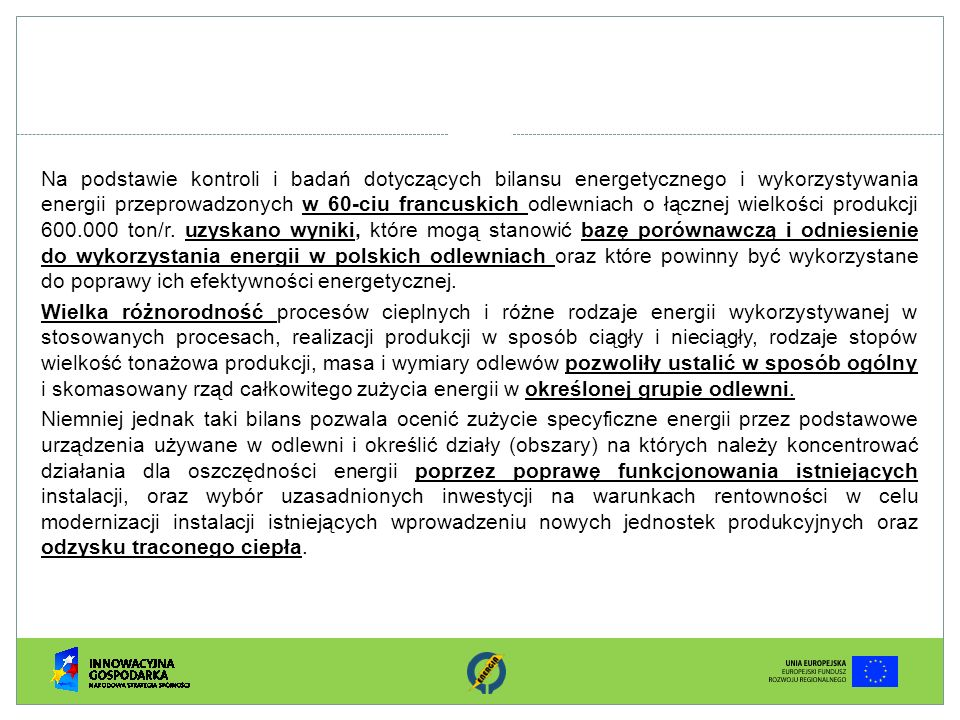 Na podstawie kontroli i badań dotyczących bilansu energetycznego i wykorzystywania energii przeprowadzonych w 60-ciu francuskich odlewniach o łącznej wielkości produkcji 600.000 ton/r. uzyskano wyniki, które mogą stanowić bazę porównawczą i odniesienie do wykorzystania energii w polskich odlewniach oraz które powinny być wykorzystane do poprawy ich efektywności energetycznej.