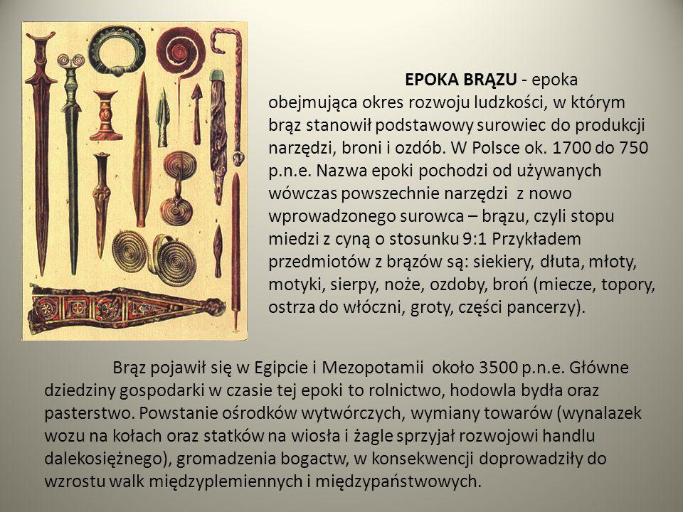 EPOKA BRĄZU - epoka obejmująca okres rozwoju ludzkości, w którym brąz stanowił podstawowy surowiec do produkcji narzędzi, broni i ozdób. W Polsce ok. 1700 do 750 p.n.e. Nazwa epoki pochodzi od używanych wówczas powszechnie narzędzi z nowo wprowadzonego surowca – brązu, czyli stopu miedzi z cyną o stosunku 9:1 Przykładem przedmiotów z brązów są: siekiery, dłuta, młoty, motyki, sierpy, noże, ozdoby, broń (miecze, topory, ostrza do włóczni, groty, części pancerzy).
