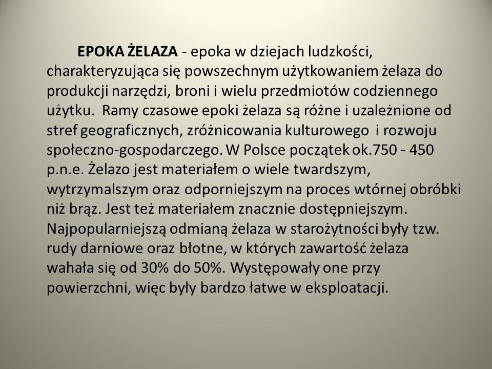 EPOKA ŻELAZA - epoka w dziejach ludzkości, charakteryzująca się powszechnym użytkowaniem żelaza do produkcji narzędzi, broni i wielu przedmiotów codziennego użytku.