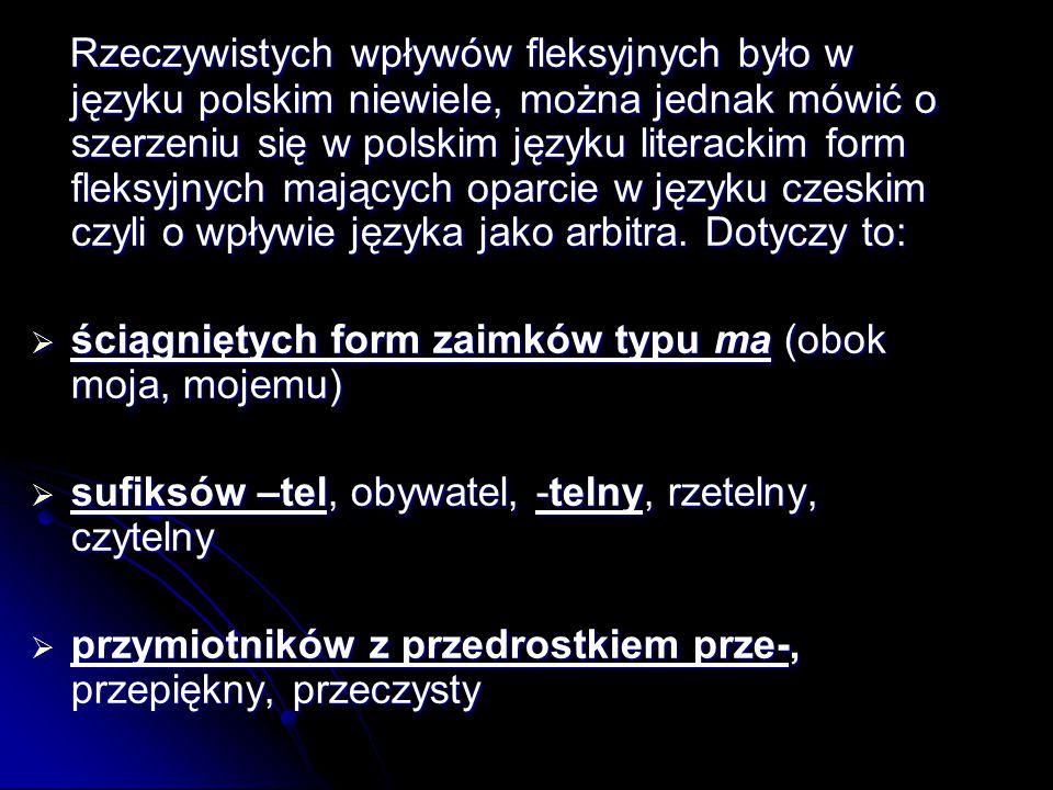 Rzeczywistych wpływów fleksyjnych było w języku polskim niewiele, można jednak mówić o szerzeniu się w polskim języku literackim form fleksyjnych mających oparcie w języku czeskim czyli o wpływie języka jako arbitra. Dotyczy to: