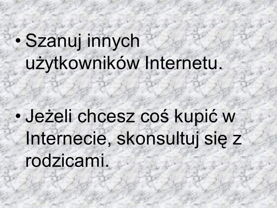 Szanuj innych użytkowników Internetu.