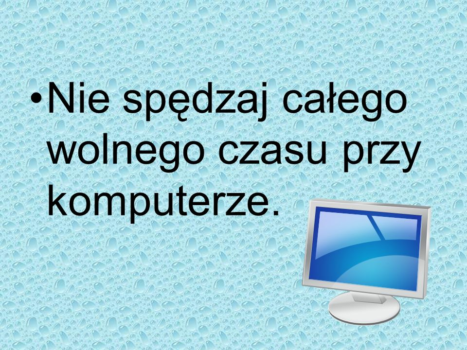 Nie spędzaj całego wolnego czasu przy komputerze.