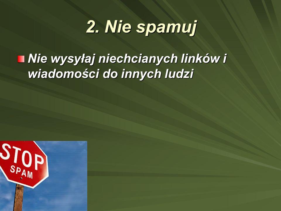 2. Nie spamuj Nie wysyłaj niechcianych linków i wiadomości do innych ludzi