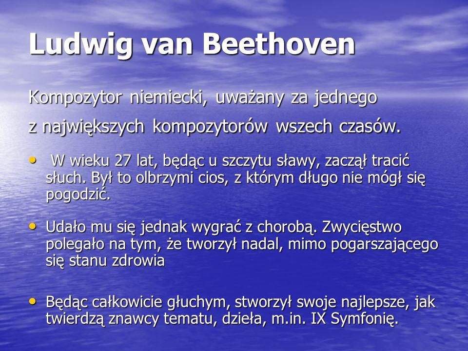 Ludwig van Beethoven Kompozytor niemiecki, uważany za jednego z największych kompozytorów wszech czasów.