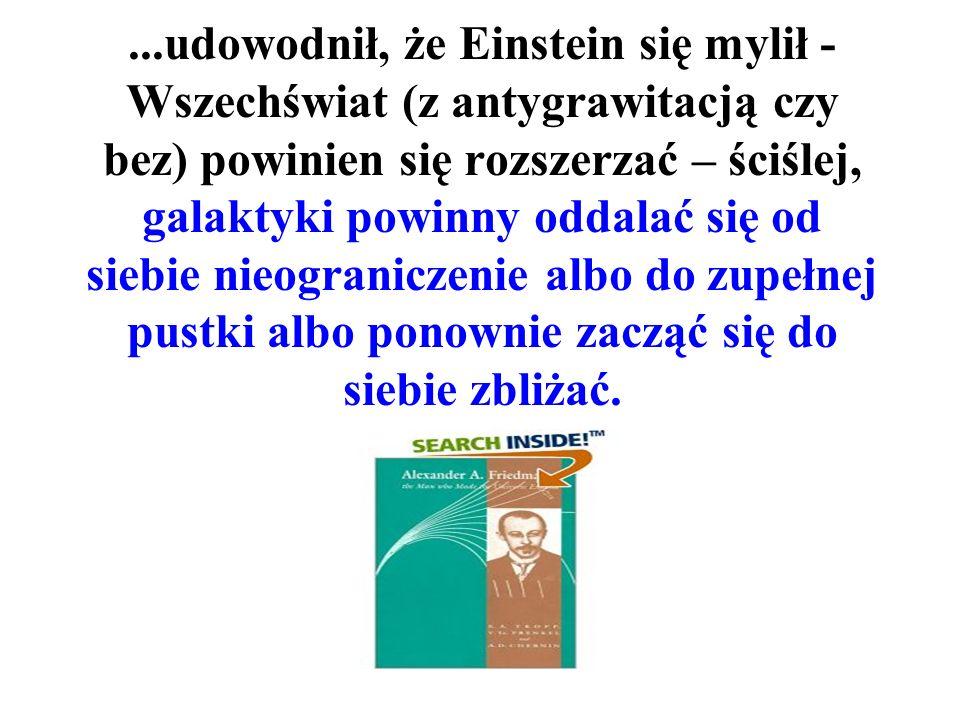 ...udowodnił, że Einstein się mylił - Wszechświat (z antygrawitacją czy bez) powinien się rozszerzać – ściślej, galaktyki powinny oddalać się od siebie nieograniczenie albo do zupełnej pustki albo ponownie zacząć się do siebie zbliżać.