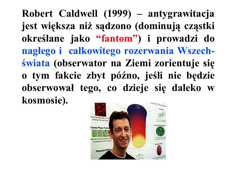 Robert Caldwell (1999) – antygrawitacja jest większa niż sądzono (dominują cząstki określane jako fantom ) i prowadzi do nagłego i całkowitego rozerwania Wszech-świata (obserwator na Ziemi zorientuje się o tym fakcie zbyt późno, jeśli nie będzie obserwował tego, co dzieje się daleko w kosmosie).