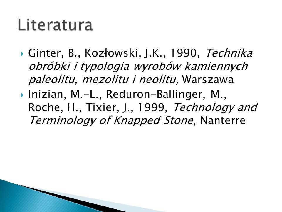 Literatura Ginter, B., Kozłowski, J.K., 1990, Technika obróbki i typologia wyrobów kamiennych paleolitu, mezolitu i neolitu, Warszawa.