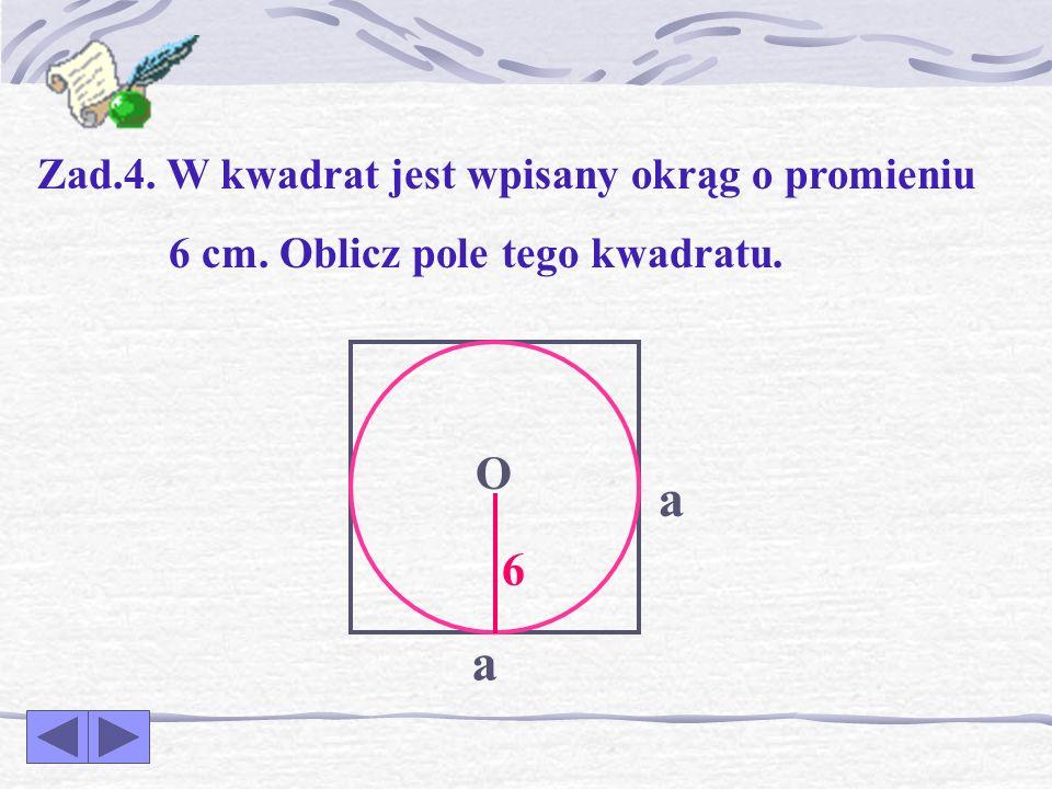 a a O 6 Zad.4. W kwadrat jest wpisany okrąg o promieniu